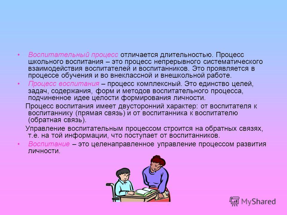 Воспитательный процесс отличается длительностью. Процесс школьного воспитания – это процесс непрерывного систематического взаимодействия воспитателей и воспитанников. Это проявляется в процессе обучения и во внеклассной и внешкольной работе. Процесс