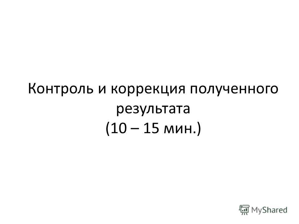 Контроль и коррекция полученного результата (10 – 15 мин.)