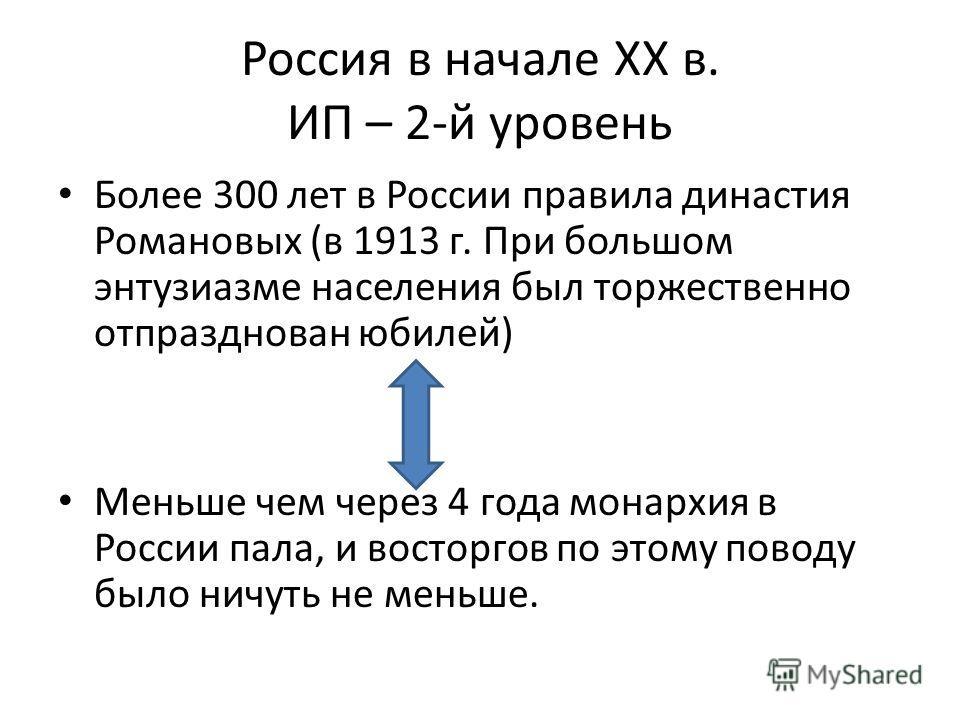 Россия в начале XX в. ИП – 2-й уровень Более 300 лет в России правила династия Романовых (в 1913 г. При большом энтузиазме населения был торжественно отпразднован юбилей) Меньше чем через 4 года монархия в России пала, и восторгов по этому поводу был