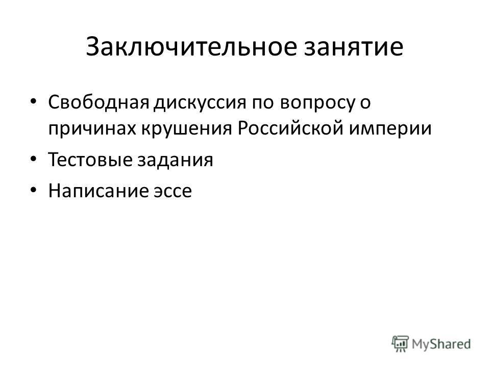 Заключительное занятие Свободная дискуссия по вопросу о причинах крушения Российской империи Тестовые задания Написание эссе
