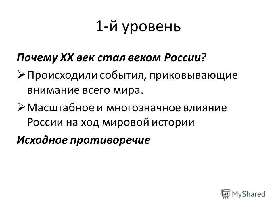 1-й уровень Почему XX век стал веком России? Происходили события, приковывающие внимание всего мира. Масштабное и многозначное влияние России на ход мировой истории Исходное противоречие
