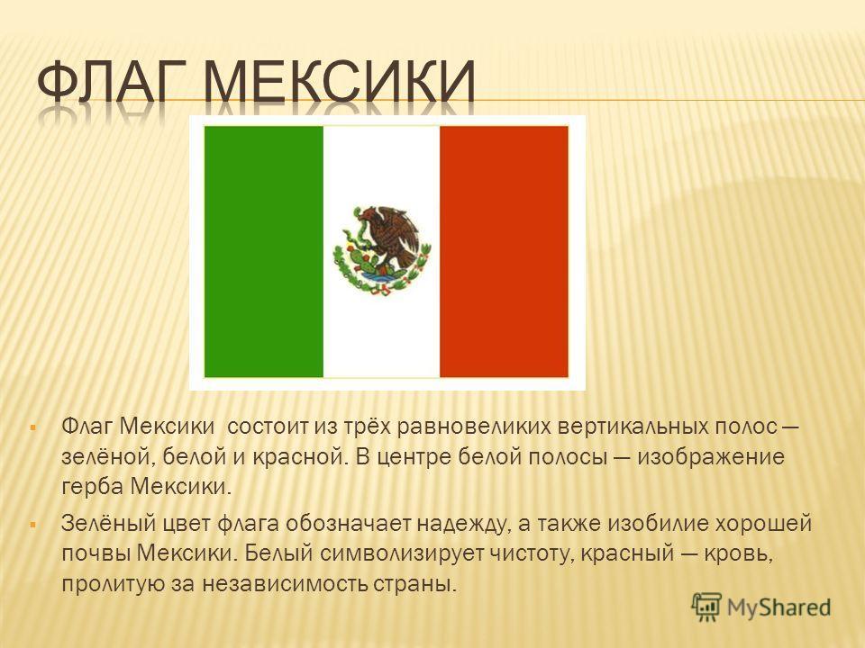 Флаг Мексики состоит из трёх равновеликих вертикальных полос зелёной, белой и красной. В центре белой полосы изображение герба Мексики. Зелёный цвет флага обозначает надежду, а также изобилие хорошей почвы Мексики. Белый символизирует чистоту, красны