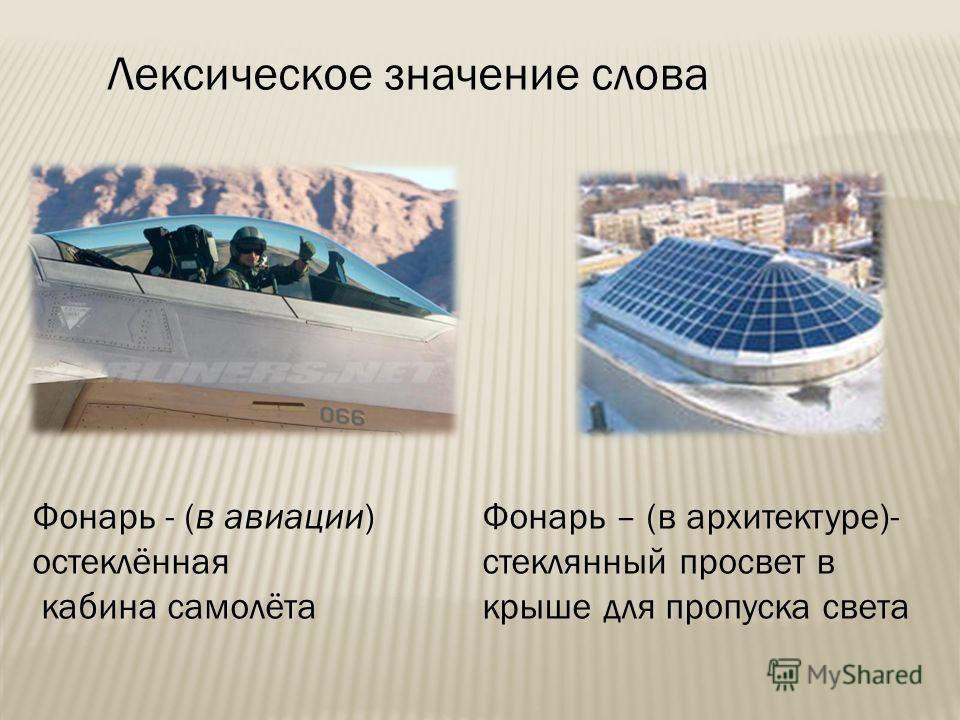 Фонарь - (в авиации) остеклённая кабина самолёта Лексическое значение слова Фонарь – (в архитектуре)- стеклянный просвет в крыше для пропуска света