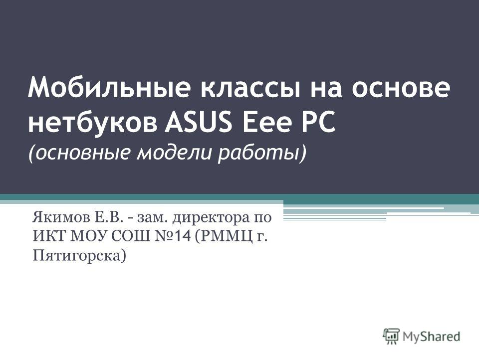Мобильные классы на основе нетбуков ASUS Eee PC (основные модели работы) Якимов Е.В. - зам. директора по ИКТ МОУ СОШ 14 (РММЦ г. Пятигорска)