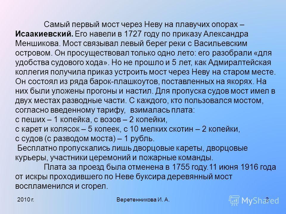 Самый первый мост через Неву на плавучих опорах – Исаакиевский. Его навели в 1727 году по приказу Александра Меншикова. Мост связывал левый берег реки с Васильевским островом. Он просуществовал только одно лето: его разобрали «для удобства судового х