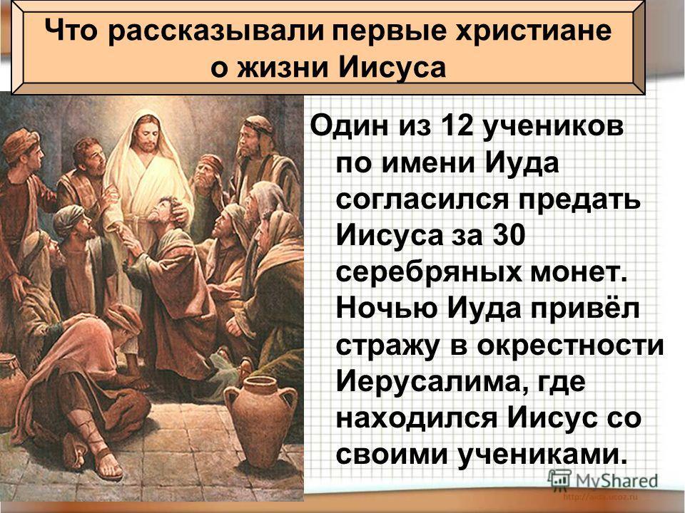 Один из 12 учеников по имени Иуда согласился предать Иисуса за 30 серебряных монет. Ночью Иуда привёл стражу в окрестности Иерусалима, где находился Иисус со своими учениками. Что рассказывали первые христиане о жизни Иисуса