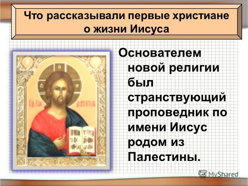 Основателем новой религии был странствующий проповедник по имени Иисус родом из Палестины. Что рассказывали первые христиане о жизни Иисуса