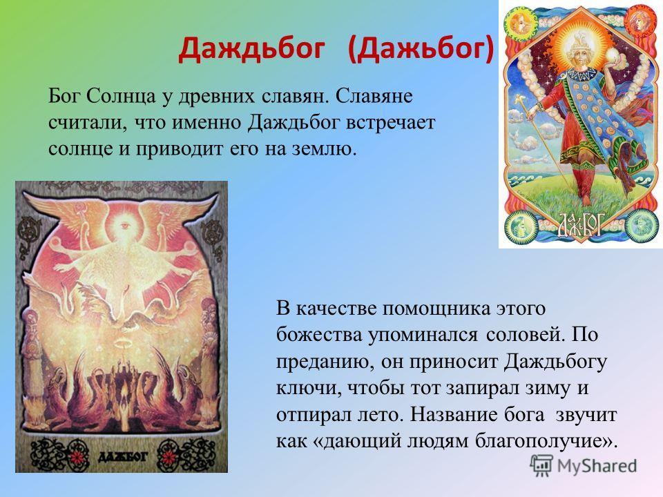 Даждьбог (Дажьбог) В качестве помощника этого божества упоминался соловей. По преданию, он приносит Даждьбогу ключи, чтобы тот запирал зиму и отпирал лето. Название бога звучит как «дающий людям благополучие». Бог Солнца у древних славян. Славяне счи