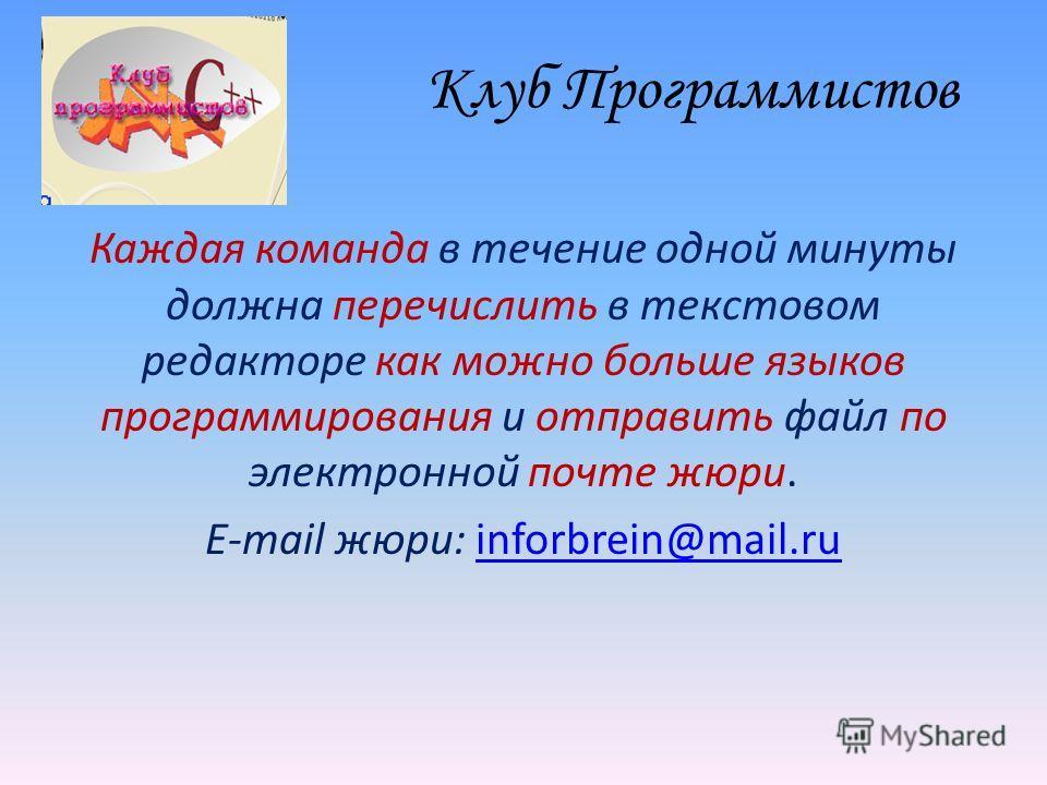 Клуб Программистов Каждая команда в течение одной минуты должна перечислить в текстовом редакторе как можно больше языков программирования и отправить файл по электронной почте жюри. E-mail жюри: inforbrein@mail.ruinforbrein@mail.ru