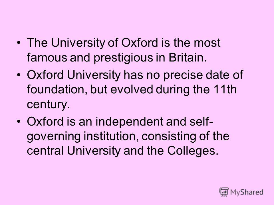 The University of Oxford is the most famous and prestigious in Britain. Oxford University has no precise date of foundation, but evolved during the 11th century. Oxford is an independent and self- governing institution, consisting of the central Univ