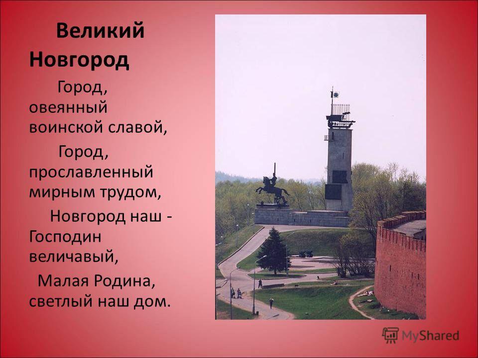 Великий Новгород Город, овеянный воинской славой, Город, прославленный мирным трудом, Новгород наш - Господин величавый, Малая Родина, светлый наш дом.