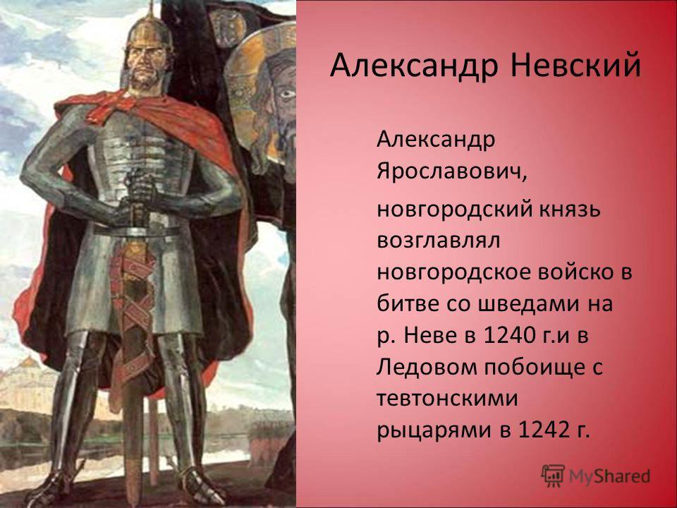 Александр Невский Александр Ярославович, новгородский князь возглавлял новгородское войско в битве со шведами на р. Неве в 1240 г.и в Ледовом побоище с тевтонскими рыцарями в 1242 г.