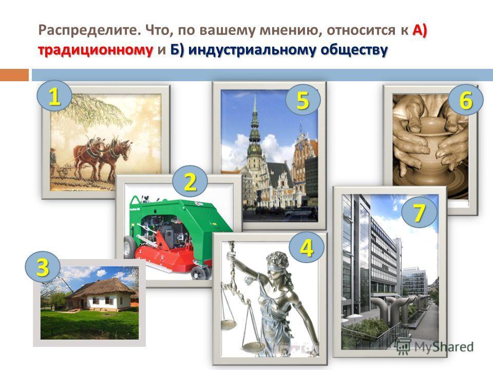 А ) традиционномуБ ) индустриальному обществу Распределите. Что, по вашему мнению, относится к А ) традиционному и Б ) индустриальному обществу 1 2 3 4 56 7