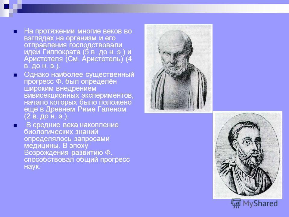 На протяжении многие веков во взглядах на организм и его отправления господствовали идеи Гиппократа (5 в. до н. э.) и Аристотеля (См. Аристотель) (4 в. до н. э.). Однако наиболее существенный прогресс Ф. был определён широким внедрением вивисекционны