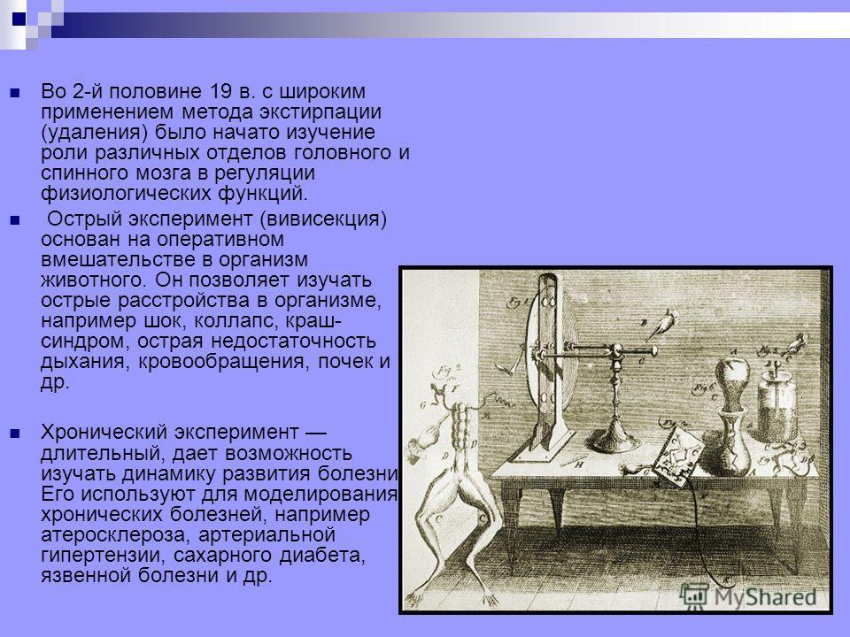 Во 2-й половине 19 в. с широким применением метода экстирпации (удаления) было начато изучение роли различных отделов головного и спинного мозга в регуляции физиологических функций. Острый эксперимент (вивисекция) основан на оперативном вмешательстве