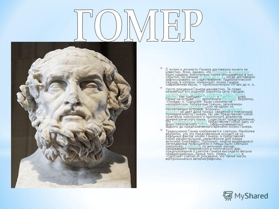 * О жизни и личности Гомера достоверно ничего не известно. Ясно, однако, что «Илиада» и «Одиссея» были созданы значительно позже описываемых в них событий, но раньше VI века до н. э., когда достоверно зафиксировано их существование. Хронологический п
