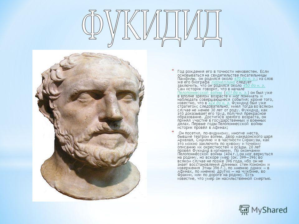 * Год рождения его в точности неизвестен. Если основываться на свидетельстве писательницы Памфилы, он родился около 470 до н. э.; из слов же его биографа Маркеллина следует заключить, что он родился около 450 до н. э. Сам историк говорит, что в начал