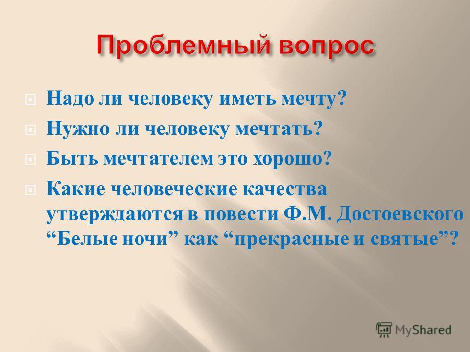Надо ли человеку иметь мечту ? Нужно ли человеку мечтать ? Быть мечтателем это хорошо ? Какие человеческие качества утверждаются в повести Ф. М. Достоевского Белые ночи как прекрасные и святые ?