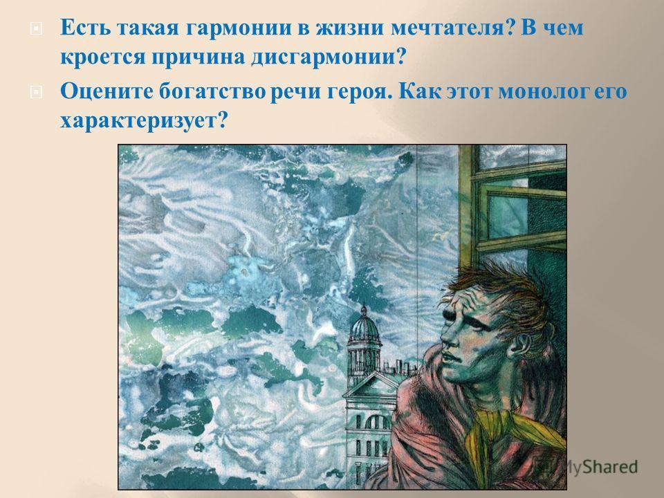 Есть такая гармонии в жизни мечтателя ? В чем кроется причина дисгармонии ? Оцените богатство речи героя. Как этот монолог его характеризует ?