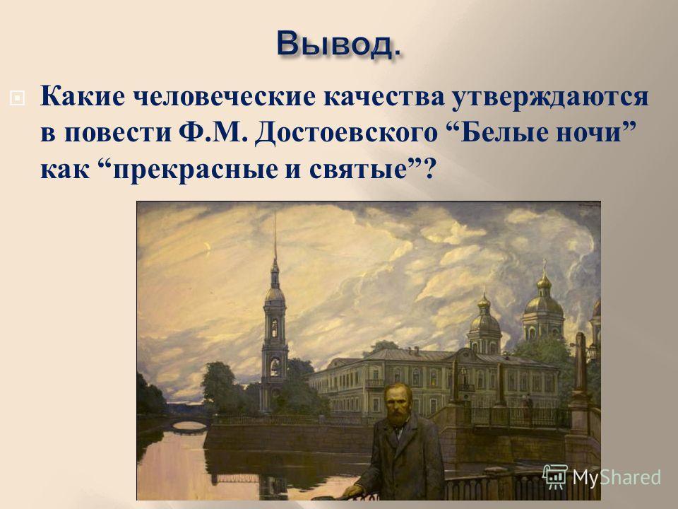 Какие человеческие качества утверждаются в повести Ф. М. Достоевского Белые ночи как прекрасные и святые ?