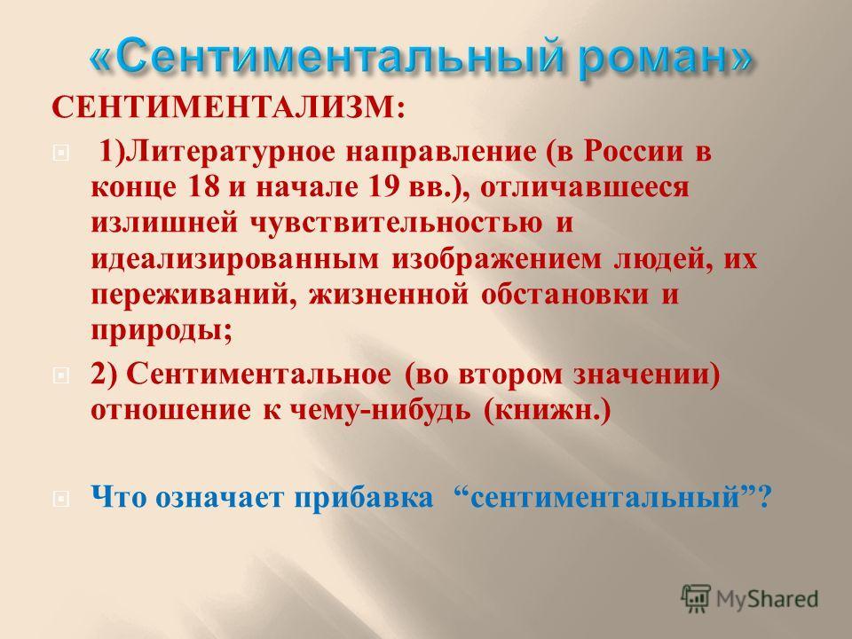 СЕНТИМЕНТАЛИЗМ : 1) Литературное направление ( в России в конце 18 и начале 19 вв.), отличавшееся излишней чувствительностью и идеализированным изображением людей, их переживаний, жизненной обстановки и природы ; 2) Сентиментальное ( во втором значен