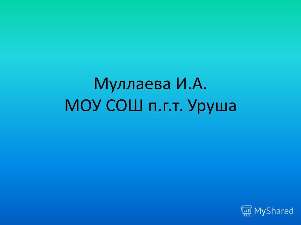 Муллаева И.А. МОУ СОШ п.г.т. Уруша