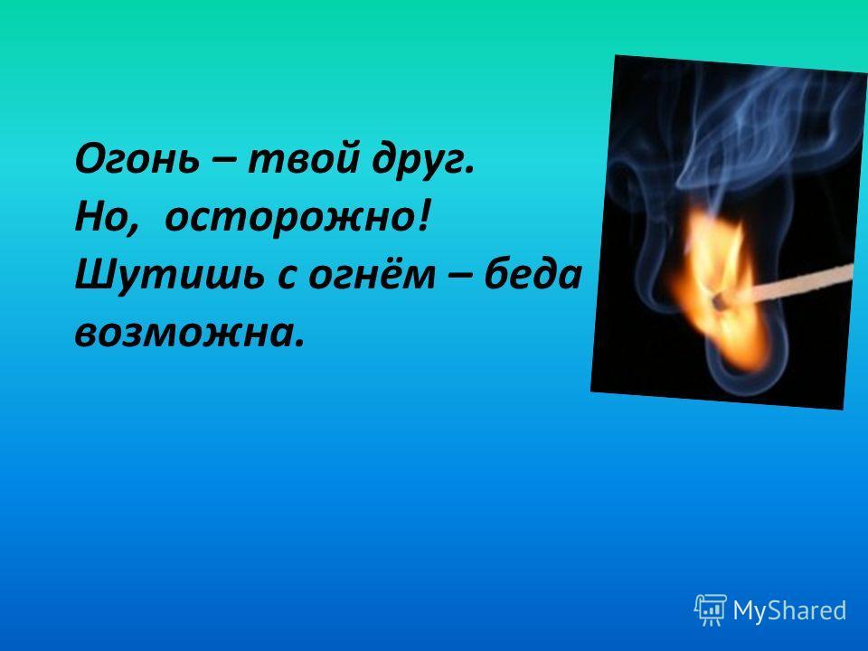Огонь – твой друг. Но, осторожно! Шутишь с огнём – беда возможна.