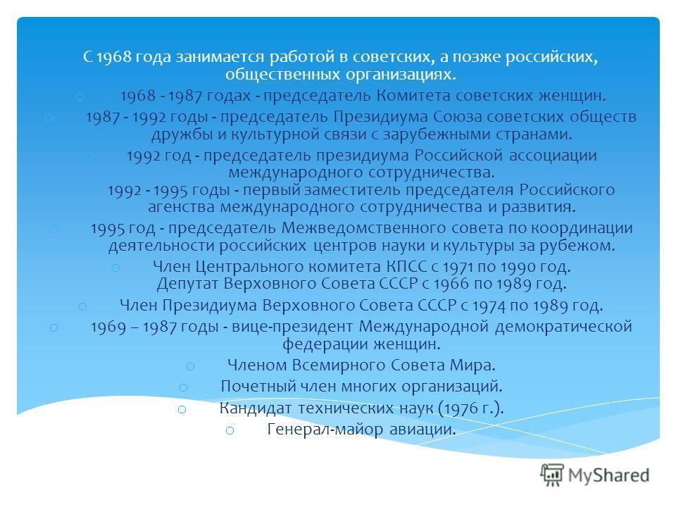 С 1968 года занимается работой в советских, а позже российских, общественных организациях. o 1968 - 1987 годах - председатель Комитета советских женщин. o 1987 - 1992 годы - председатель Президиума Союза советских обществ дружбы и культурной связи с