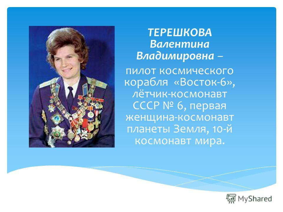 ТЕРЕШКОВА Валентина Владимировна – пилот космического корабля «Восток-6», лётчик-космонавт СССР 6, первая женщина-космонавт планеты Земля, 10-й космонавт мира.