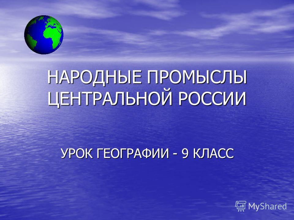 НАРОДНЫЕ ПРОМЫСЛЫ ЦЕНТРАЛЬНОЙ РОССИИ УРОК ГЕОГРАФИИ - 9 КЛАСС