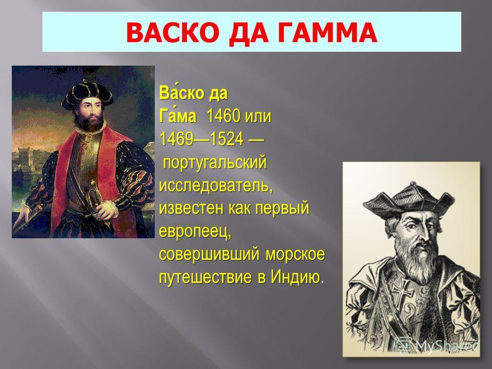 ВАСКО ДА ГАММА Васко да Гама 1460 или Васко да Гама 1460 или 14691524 португальский 14691524 португальский исследователь, известен как первый европеец, совершивший морское путешествие в Индию исследователь, известен как первый европеец, совершивший м