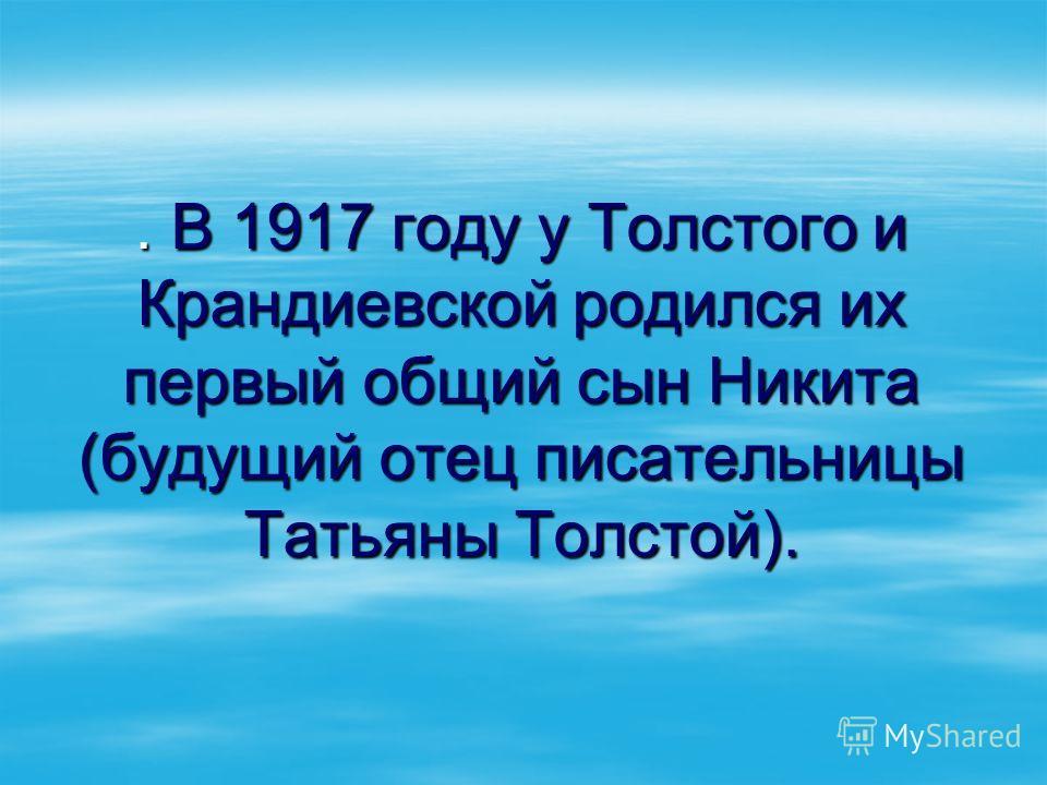 . В 1917 году у Толстого и Крандиевской родился их первый общий сын Никита (будущий отец писательницы Татьяны Толстой).