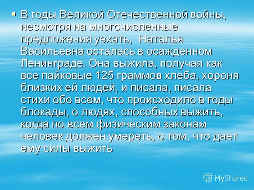 В годы Великой Отечественной войны, несмотря на многочисленные предложения уехать, Наталья Васильевна осталась в осажденном Ленинграде. Она выжила, получая как все пайковые 125 граммов хлеба, хороня близких ей людей, и писала, писала стихи обо всем,