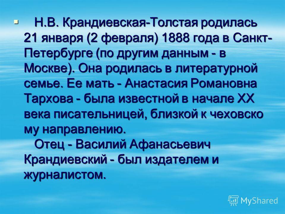 Н.В. Крандиевская-Толстая родилась 21 января (2 февраля) 1888 года в Санкт- Петербурге (по другим данным - в Москве). Она родилась в литературной семье. Ее мать - Анастасия Романовна Тархова - была известной в начале ХХ века писательницей, близкой к