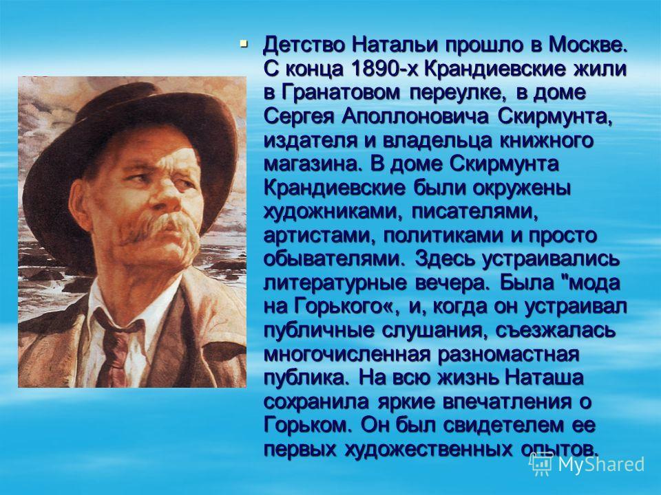 Детство Натальи прошло в Москве. С конца 1890-х Крандиевские жили в Гранатовом переулке, в доме Сергея Аполлоновича Скирмунта, издателя и владельца книжного магазина. В доме Скирмунта Крандиевские были окружены художниками, писателями, артистами, пол