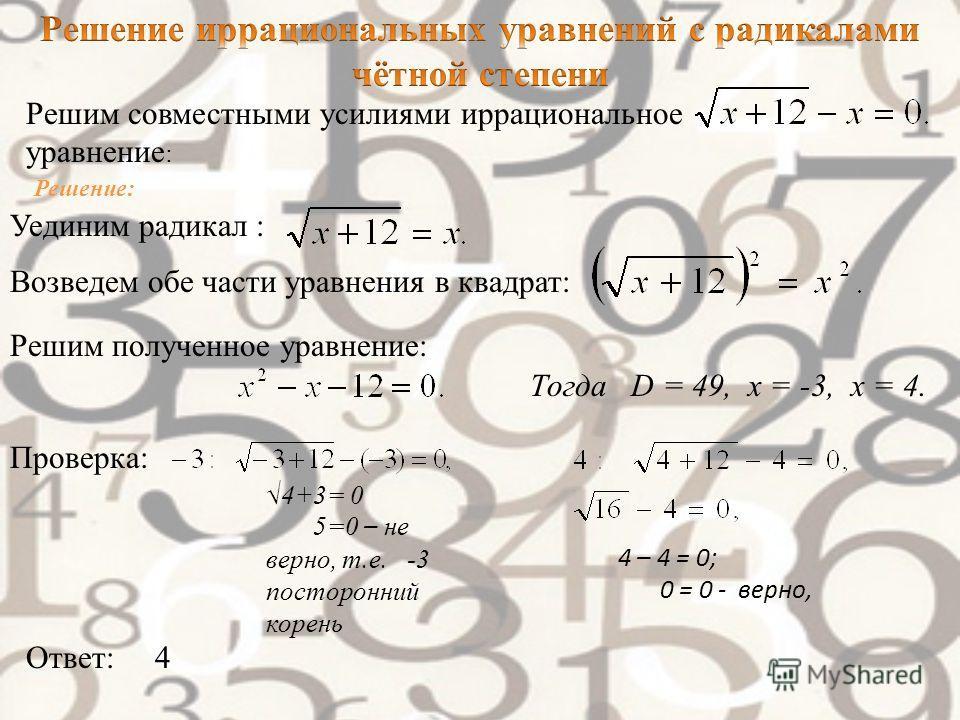 Уединим радикал : Возведем обе части уравнения в квадрат: Решим полученное уравнение: Тогда D = 49, х = -3, х = 4. Проверка: 4+3= 0 5=0 – не верно, т.е. -3 посторонний корень 4 – 4 = 0; 0 = 0 - верно, Ответ: 4 Решим совместными усилиями иррационально