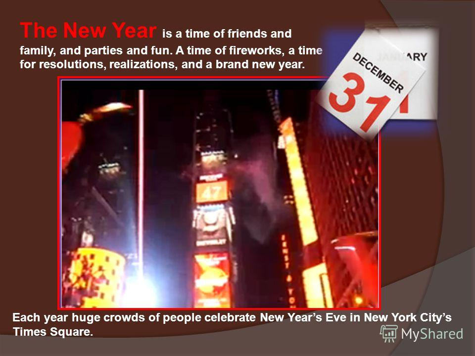 The New Year is a time of friends and family, and parties and fun. A time of fireworks, a time for resolutions, realizations, and a brand new year. Each year huge crowds of people celebrate New Years Eve in New York Citys Times Square.