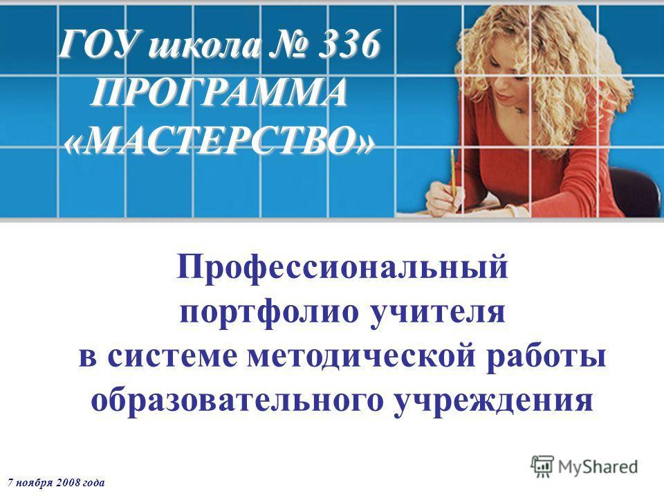 7 ноября 2008 года ГОУ школа 336 ПРОГРАММА «МАСТЕРСТВО» Профессиональный портфолио учителя в системе методической работы образовательного учреждения