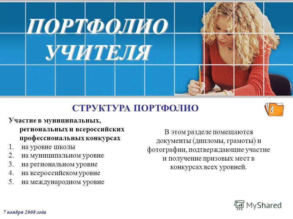 7 ноября 2008 года ПОРТФОЛИО УЧИТЕЛЯ СТРУКТУРА ПОРТФОЛИО Участие в муниципальных, региональных и всероссийских профессиональных конкурсах 1. на уровне школы 2. на муниципальном уровне 3. на региональном уровне 4. на всероссийском уровне 5. на междуна