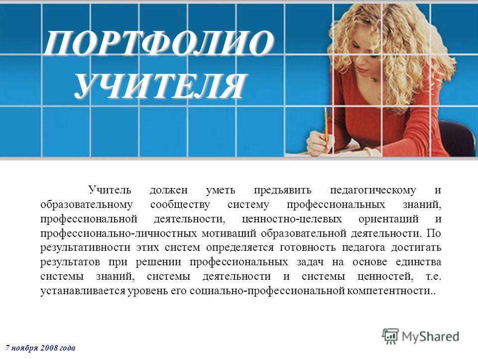 7 ноября 2008 года ПОРТФОЛИО УЧИТЕЛЯ Учитель должен уметь предъявить педагогическому и образовательному сообществу систему профессиональных знаний, профессиональной деятельности, ценностно-целевых ориентаций и профессионально-личностных мотиваций обр