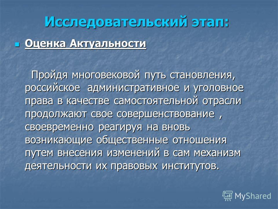 Исследовательский этап: Оценка Актуальности Оценка Актуальности Пройдя многовековой путь становления, российское административное и уголовное права в качестве самостоятельной отрасли продолжают свое совершенствование, своевременно реагируя на вновь в