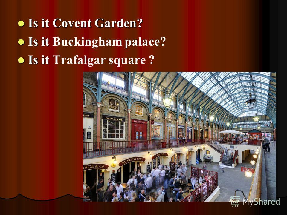 Is it Covent Garden? Is it Covent Garden? Is it Is it Buckingham palace? Is it Is it Trafalgar square ?
