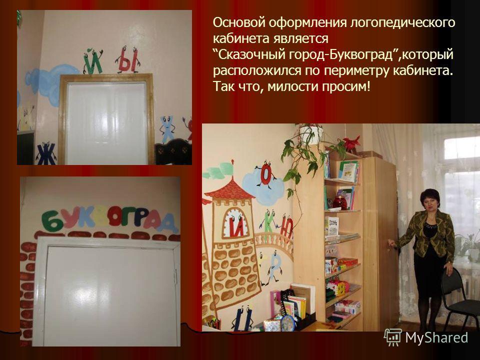 Основой оформления логопедического кабинета является Сказочный город-Буквоград,который расположился по периметру кабинета. Так что, милости просим!