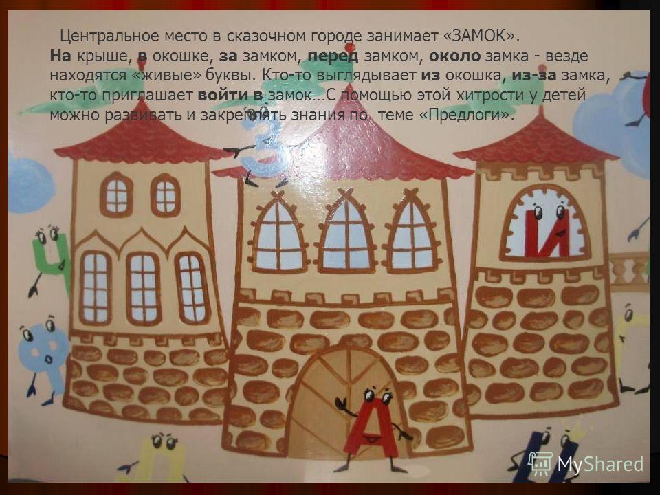 Центральное место в сказочном городе занимает «ЗАМОК». На крыше, в окошке, за замком, перед замком, около замка - везде находятся «живые» буквы. Кто-то выглядывает из окошка, из-за замка, кто-то приглашает войти в замок…С помощью этой хитрости у дете