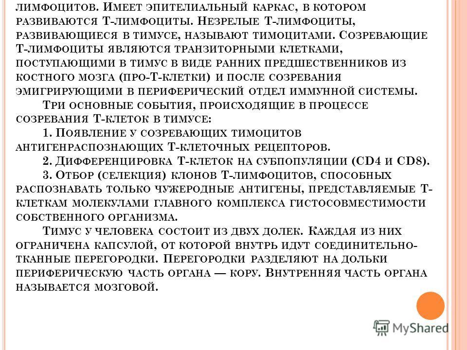 Т ИМУС. С ПЕЦИАЛИЗИРОВАН ИСКЛЮЧИТЕЛЬНО НА РАЗВИТИИ Т- ЛИМФОЦИТОВ. И МЕЕТ ЭПИТЕЛИАЛЬНЫЙ КАРКАС, В КОТОРОМ РАЗВИВАЮТСЯ Т- ЛИМФОЦИТЫ. Н ЕЗРЕЛЫЕ Т- ЛИМФОЦИТЫ, РАЗВИВАЮЩИЕСЯ В ТИМУСЕ, НАЗЫВАЮТ ТИМОЦИТАМИ. С ОЗРЕВАЮЩИЕ Т- ЛИМФОЦИТЫ ЯВЛЯЮТСЯ ТРАНЗИТОРНЫМИ К