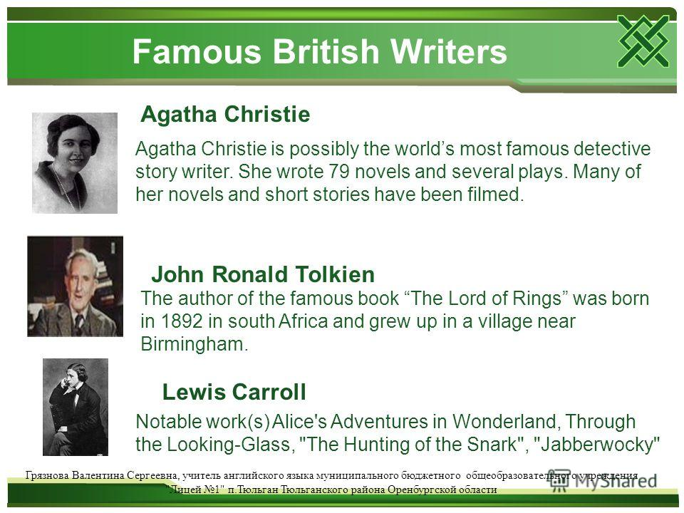 Famous British Writers Agatha Christie Agatha Christie is possibly the worlds most famous detective story writer. She wrote 79 novels and several plays. Many of her novels and short stories have been filmed. John Ronald Tolkien The author of the famo