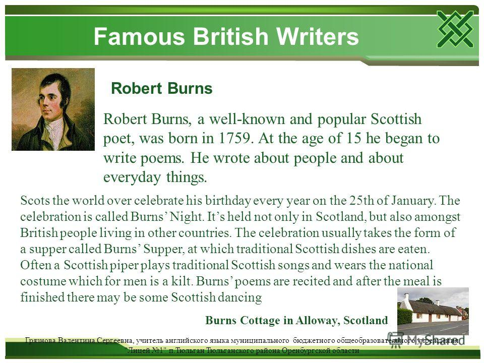Famous British Writers Robert Burns Robert Burns, a well-known and popular Scottish poet, was born in 1759. At the age of 15 he began to write poems. He wrote about people and about everyday things. Scots the world over celebrate his birthday every y