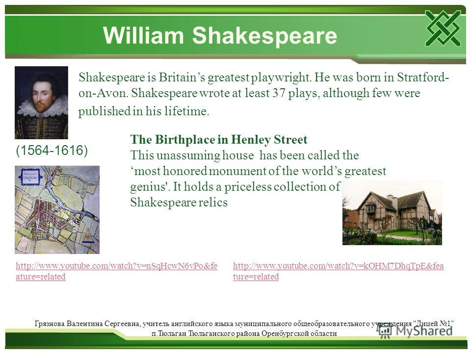 William Shakespeare Shakespeare is Britains greatest playwright. He was born in Stratford- on-Avon. Shakespeare wrote at least 37 plays, although few were published in his lifetime. (1564-1616) The Birthplace in Henley Street This unassuming house ha
