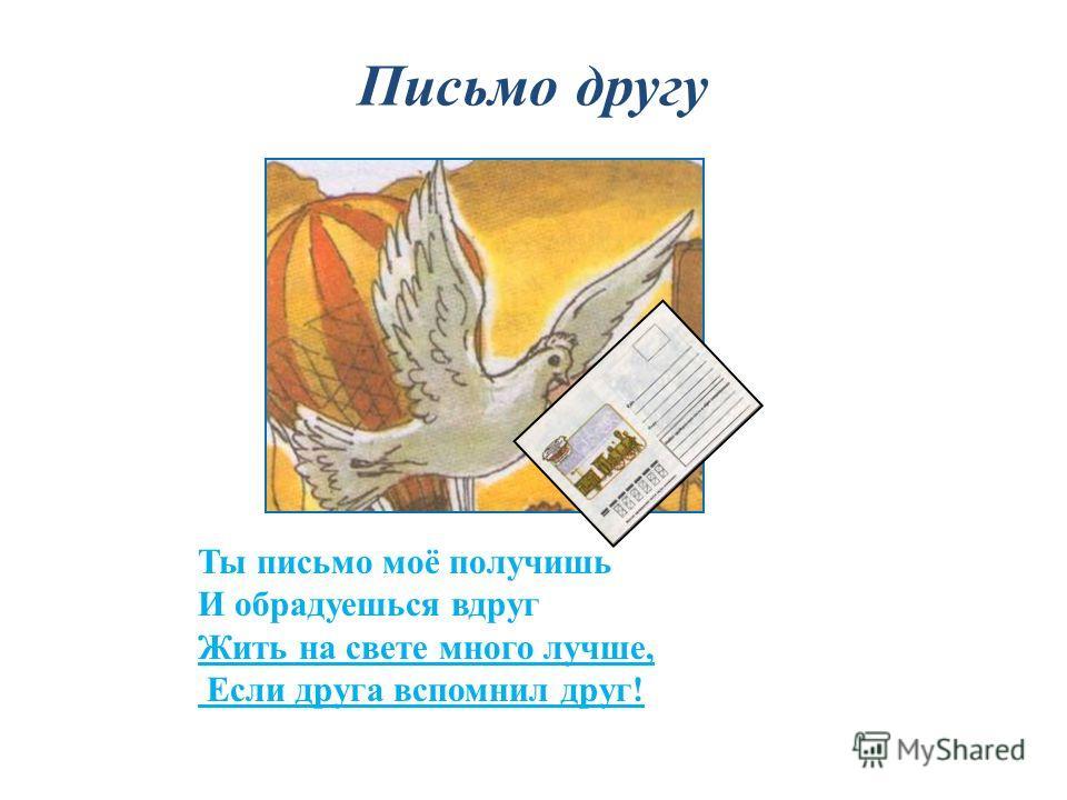 Письмо другу Ты письмо моё получишь И обрадуешься вдруг Жить на свете много лучше, Если друга вспомнил друг!