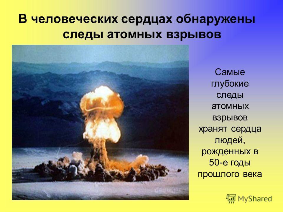 В человеческих сердцах обнаружены следы атомных взрывов Самые глубокие следы атомных взрывов хранят сердца людей, рожденных в 50-е годы прошлого века